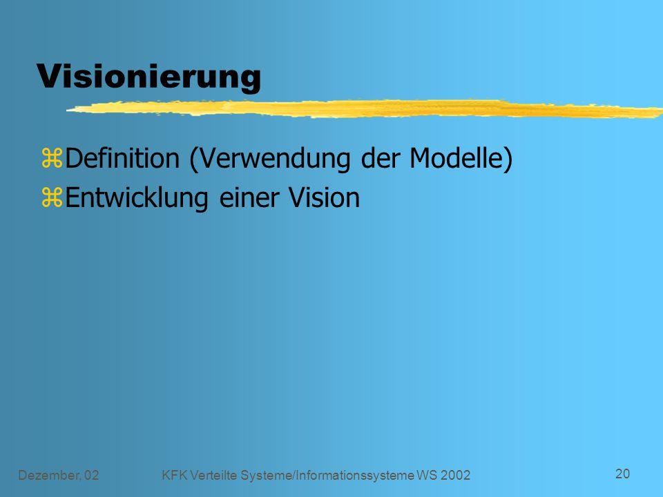 Dezember, 02KFK Verteilte Systeme/Informationssysteme WS 2002 20 Visionierung zDefinition (Verwendung der Modelle) zEntwicklung einer Vision