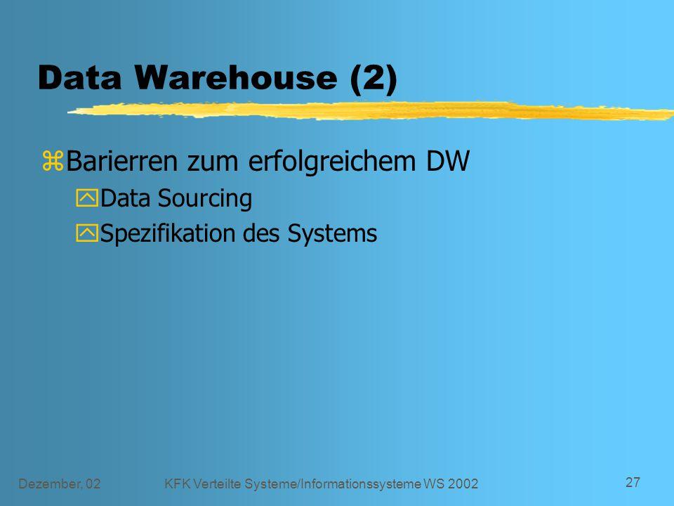 Dezember, 02KFK Verteilte Systeme/Informationssysteme WS 2002 27 Data Warehouse (2) zBarierren zum erfolgreichem DW yData Sourcing ySpezifikation des