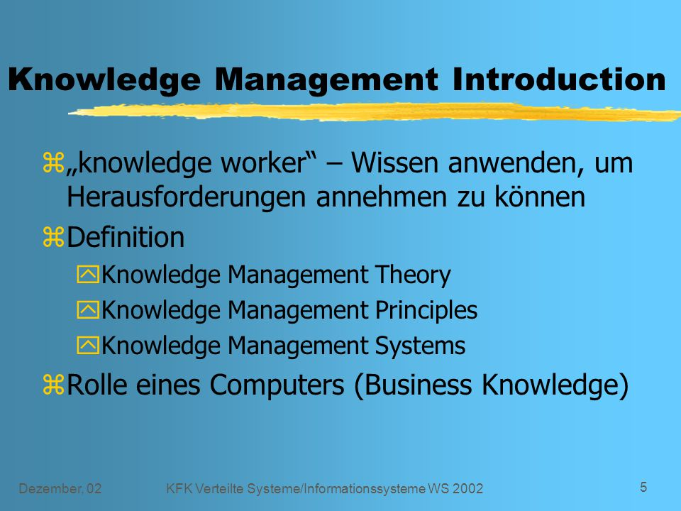 "Dezember, 02KFK Verteilte Systeme/Informationssysteme WS 2002 5 Knowledge Management Introduction z""knowledge worker – Wissen anwenden, um Herausforderungen annehmen zu können zDefinition yKnowledge Management Theory yKnowledge Management Principles yKnowledge Management Systems zRolle eines Computers (Business Knowledge)"