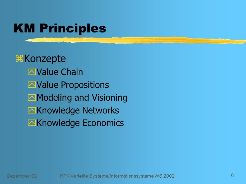 Dezember, 02KFK Verteilte Systeme/Informationssysteme WS 2002 6 KM Principles zKonzepte yValue Chain yValue Propositions yModeling and Visioning yKnowledge Networks yKnowledge Economics