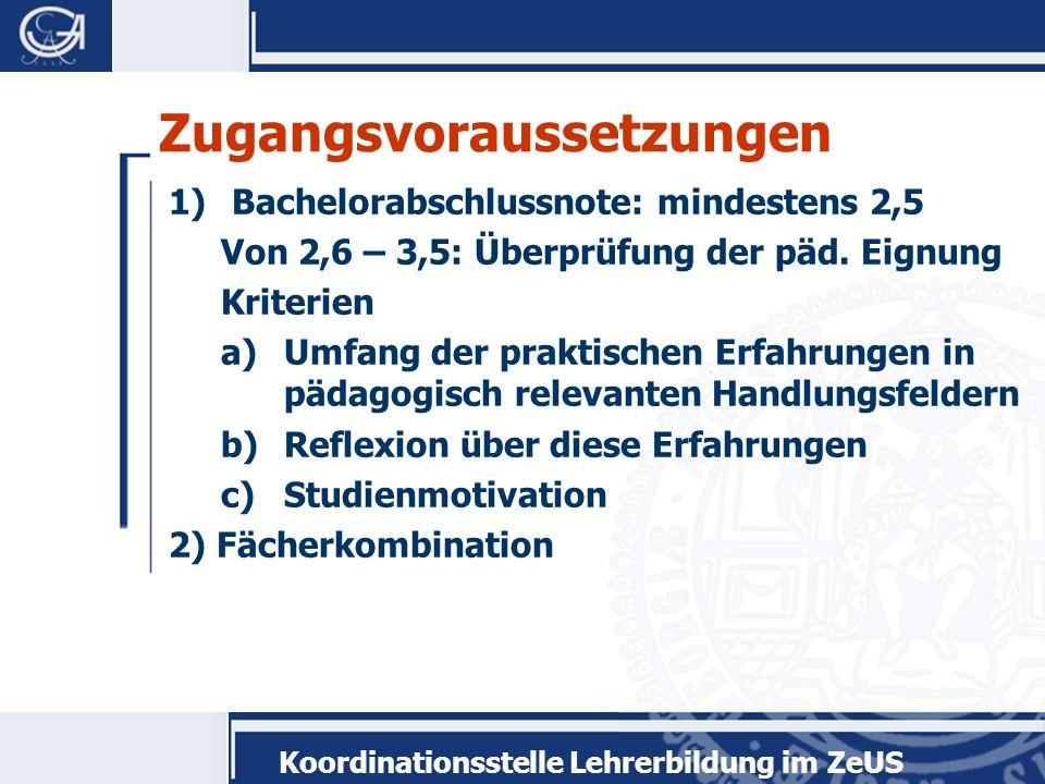 Koordinationsstelle Lehrerbildung im ZeUS Zugangsvoraussetzungen 1)Bachelorabschlussnote: mindestens 2,5 Von 2,6 – 3,5: Überprüfung der päd. Eignung K
