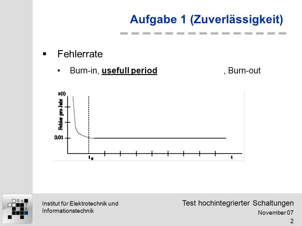 Test hochintegrierter Schaltungen November 07 2 Institut für Elektrotechnik und Informationstechnik Aufgabe 1 (Zuverlässigkeit)  Fehlerrate Burn-in, usefull period, Burn-out