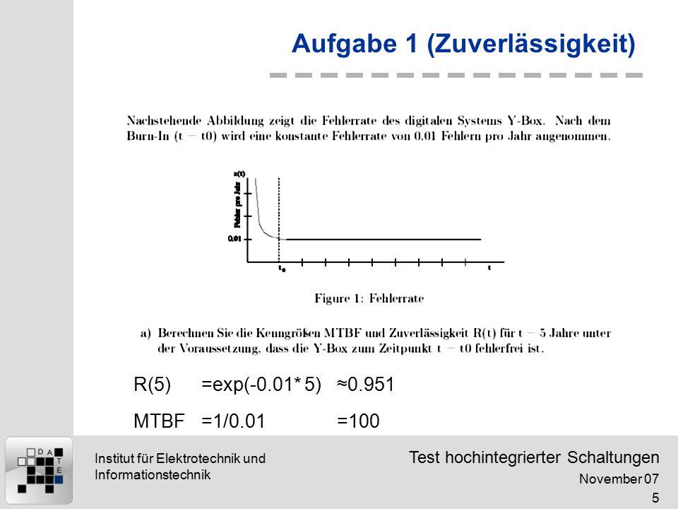 Test hochintegrierter Schaltungen November 07 5 Institut für Elektrotechnik und Informationstechnik Aufgabe 1 (Zuverlässigkeit) R(5)=exp(-0.01* 5)≈0.951 MTBF=1/0.01=100