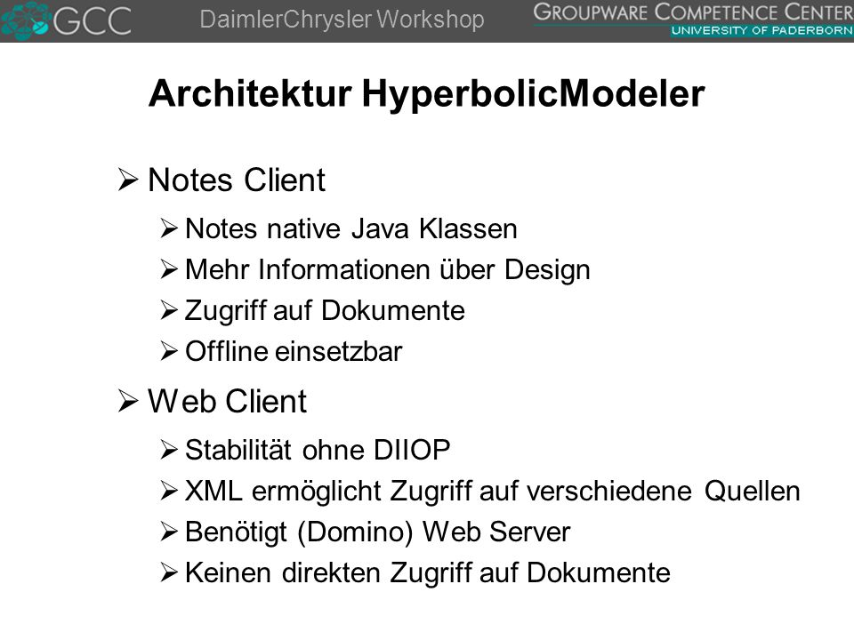 DaimlerChrysler Workshop Architektur HyperbolicModeler  Notes Client  Notes native Java Klassen  Mehr Informationen über Design  Zugriff auf Dokumente  Offline einsetzbar  Web Client  Stabilität ohne DIIOP  XML ermöglicht Zugriff auf verschiedene Quellen  Benötigt (Domino) Web Server  Keinen direkten Zugriff auf Dokumente
