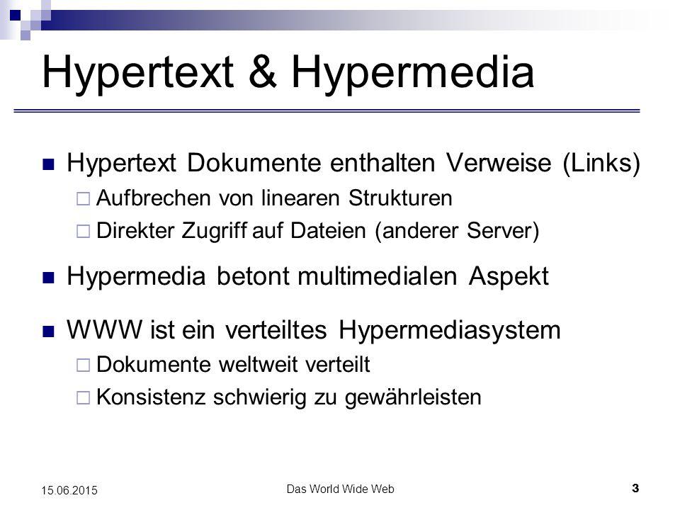 Das World Wide Web3 15.06.2015 Hypertext & Hypermedia Hypertext Dokumente enthalten Verweise (Links)  Aufbrechen von linearen Strukturen  Direkter Zugriff auf Dateien (anderer Server) Hypermedia betont multimedialen Aspekt WWW ist ein verteiltes Hypermediasystem  Dokumente weltweit verteilt  Konsistenz schwierig zu gewährleisten