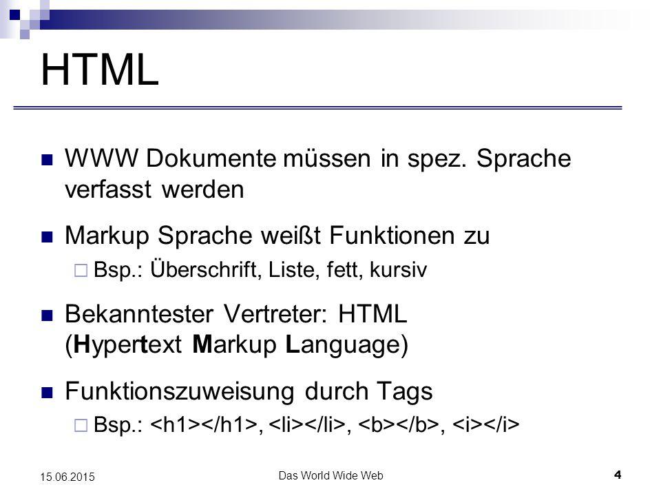 Das World Wide Web5 15.06.2015 HTML HTML speichert Strukturinformationen  Bsp.: Textelemente, Multimediaelemente, Verweise Begrenzte Möglichkeiten bei der Anpassung der Dokumentendarstellung HTML Dokumente bestehen aus zwei Teilen  Header – enthält Informationen über das Dokument  Body – enthält die eigentliche Informationen
