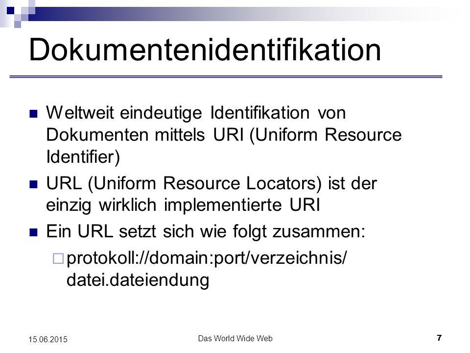 Das World Wide Web7 15.06.2015 Dokumentenidentifikation Weltweit eindeutige Identifikation von Dokumenten mittels URI (Uniform Resource Identifier) URL (Uniform Resource Locators) ist der einzig wirklich implementierte URI Ein URL setzt sich wie folgt zusammen:  protokoll://domain:port/verzeichnis/ datei.dateiendung
