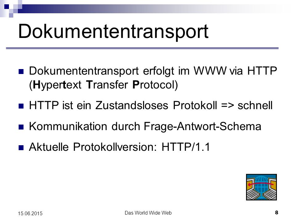Das World Wide Web8 15.06.2015 Dokumententransport Dokumententransport erfolgt im WWW via HTTP (Hypertext Transfer Protocol) HTTP ist ein Zustandsloses Protokoll => schnell Kommunikation durch Frage-Antwort-Schema Aktuelle Protokollversion: HTTP/1.1
