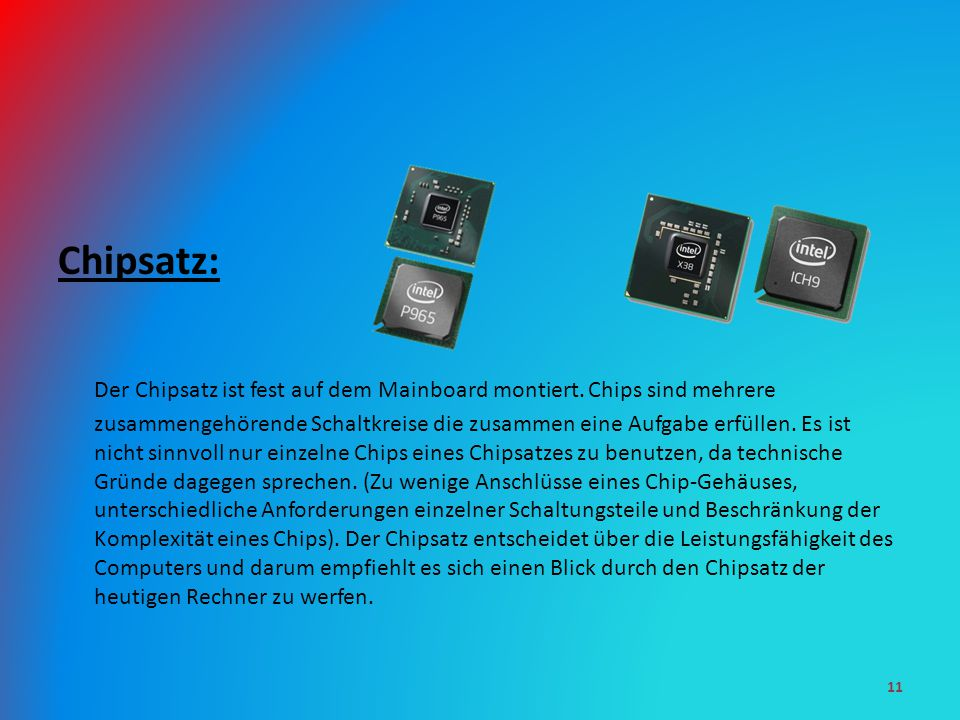Chipsatz: Der Chipsatz ist fest auf dem Mainboard montiert. Chips sind mehrere zusammengehörende Schaltkreise die zusammen eine Aufgabe erfüllen. Es i