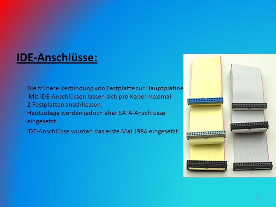 IDE-Anschlüsse: Die frühere Verbindung von Festplatte zur Hauptplatine. Mit IDE-Anschlüssen lassen sich pro Kabel maximal 2 Festplatten anschliessen.