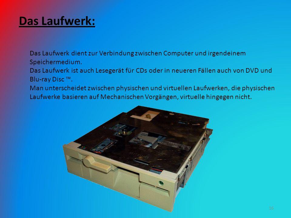 Das Laufwerk: Das Laufwerk dient zur Verbindung zwischen Computer und irgendeinem Speichermedium. Das Laufwerk ist auch Lesegerät für CDs oder in neue