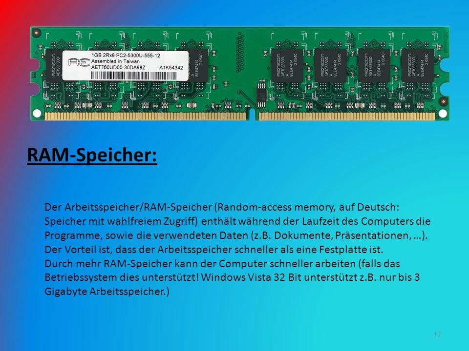 RAM-Speicher: Der Arbeitsspeicher/RAM-Speicher (Random-access memory, auf Deutsch: Speicher mit wahlfreiem Zugriff) enthält während der Laufzeit des Computers die Programme, sowie die verwendeten Daten (z.B.