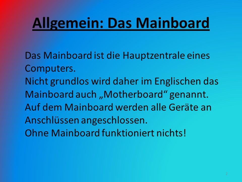 """Allgemein: Das Mainboard Das Mainboard ist die Hauptzentrale eines Computers. Nicht grundlos wird daher im Englischen das Mainboard auch """"Motherboard"""""""