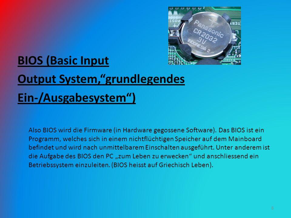 BIOS (Basic Input Output System, grundlegendes Ein-/Ausgabesystem ) Also BIOS wird die Firmware (in Hardware gegossene Software).