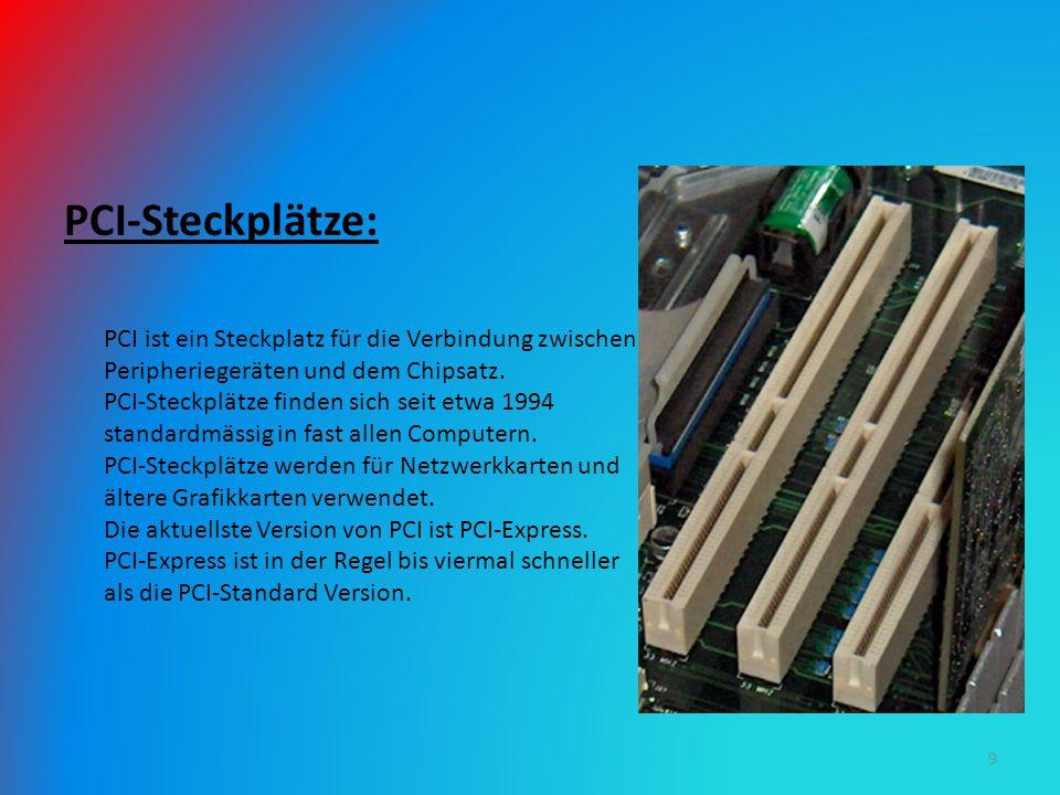 PCI-Steckplätze: PCI ist ein Steckplatz für die Verbindung zwischen Peripheriegeräten und dem Chipsatz. PCI-Steckplätze finden sich seit etwa 1994 sta