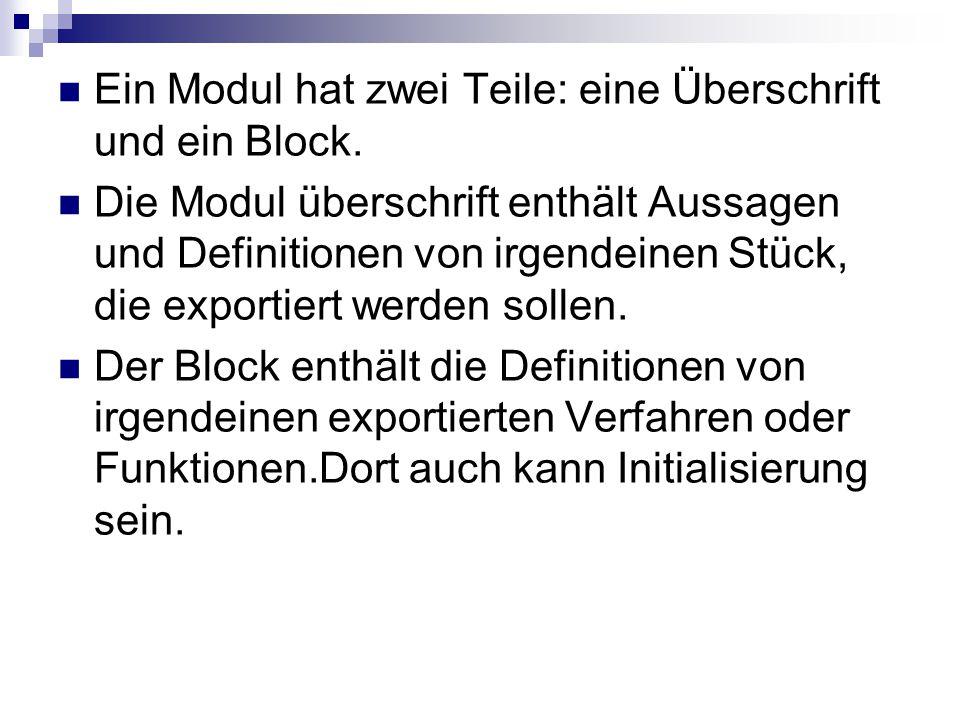 Ein Modul hat zwei Teile: eine Überschrift und ein Block. Die Modul überschrift enthält Aussagen und Definitionen von irgendeinen Stück, die exportier