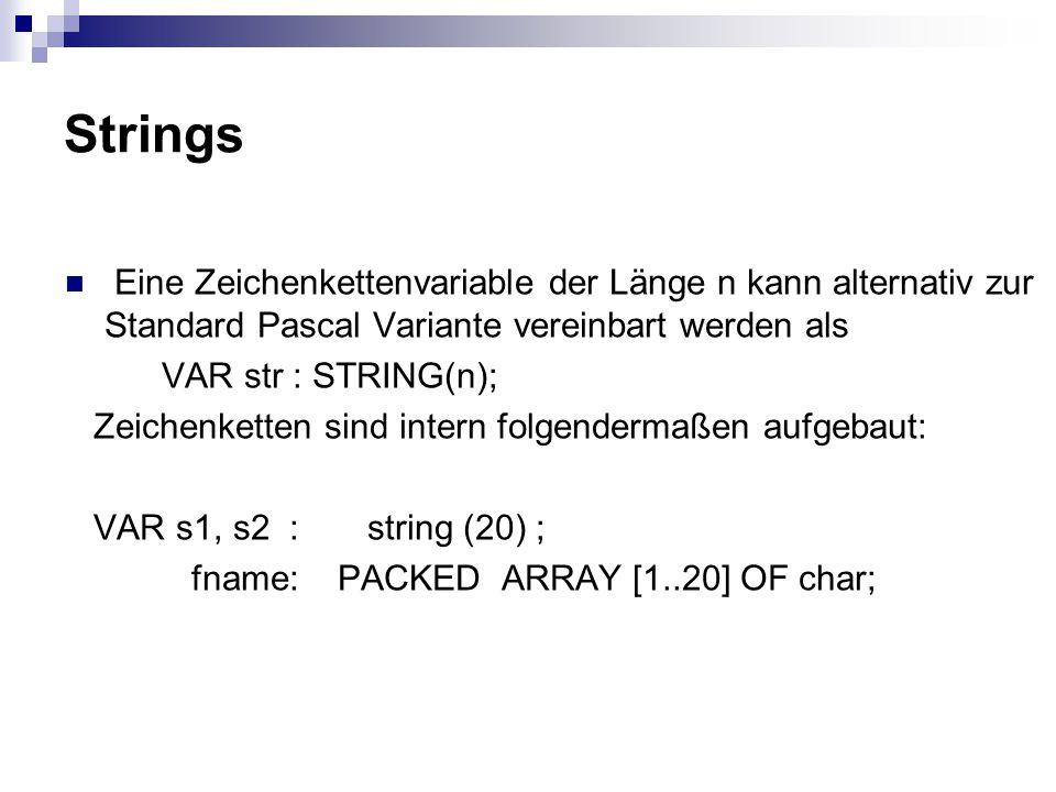 Strings Eine Zeichenkettenvariable der Länge n kann alternativ zur Standard Pascal Variante vereinbart werden als VAR str : STRING(n); Zeichenketten sind intern folgendermaßen aufgebaut: VAR s1, s2 : string (20) ; fname: PACKED ARRAY [1..20] OF char;