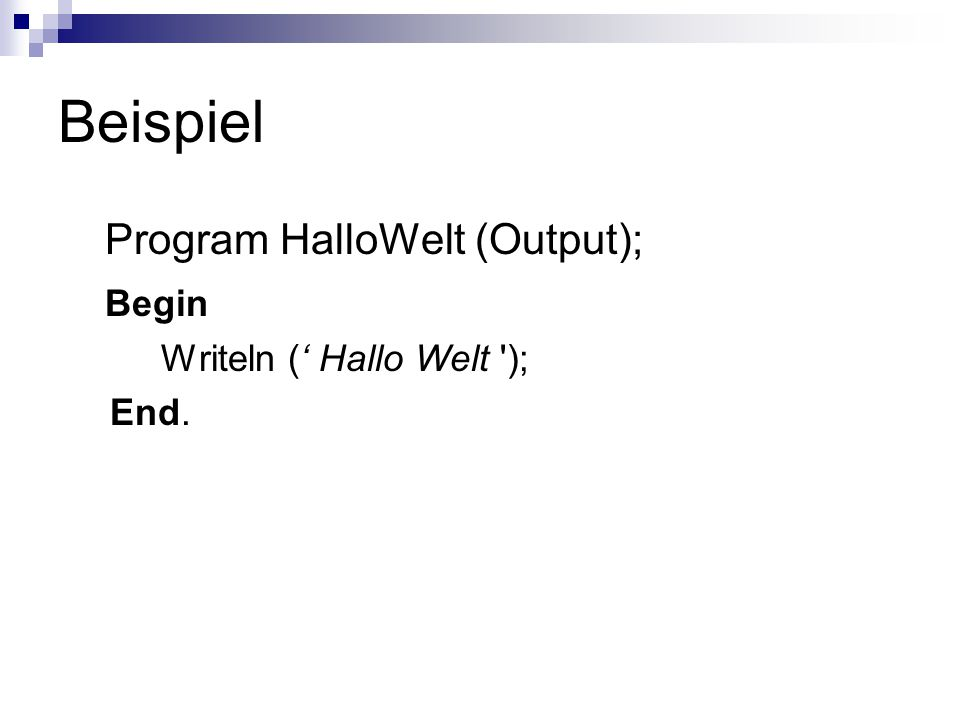 Beispiel Program HalloWelt (Output); Begin Writeln (' Hallo Welt ); End.