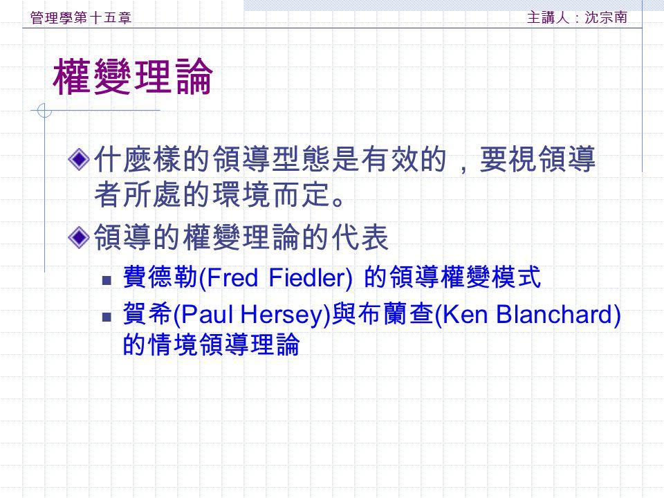 管理學第十五章 主講人:沈宗南 權變理論 什麼樣的領導型態是有效的,要視領導 者所處的環境而定。 領導的權變理論的代表 費德勒 (Fred Fiedler) 的領導權變模式 賀希 (Paul Hersey) 與布蘭查 (Ken Blanchard) 的情境領導理論