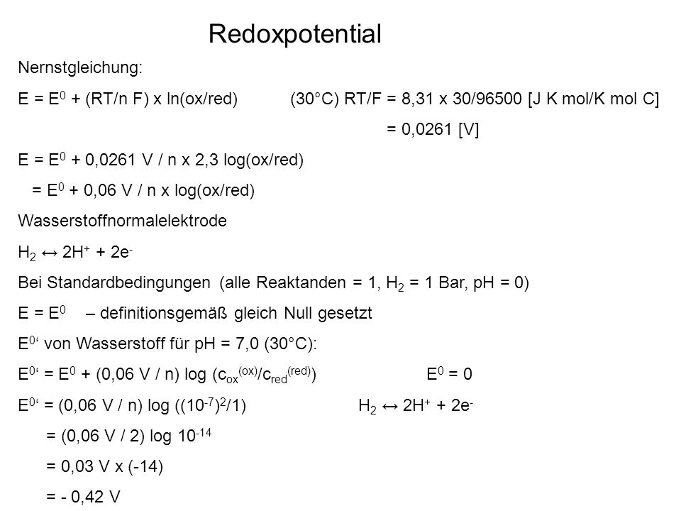 Redoxpotential Nernstgleichung: E = E 0 + (RT/n F) x ln(ox/red) (30°C) RT/F = 8,31 x 30/96500 [J K mol/K mol C] = 0,0261 [V] E = E 0 + 0,0261 V / n x