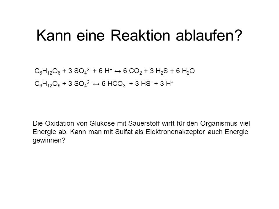 Kann eine Reaktion ablaufen? C 6 H 12 O 6 + 3 SO 4 2- + 6 H + ↔ 6 CO 2 + 3 H 2 S + 6 H 2 O C 6 H 12 O 6 + 3 SO 4 2- ↔ 6 HCO 3 - + 3 HS - + 3 H + Die O