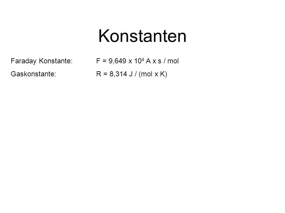 Konstanten Faraday Konstante: F = 9,649 x 10 4 A x s / mol Gaskonstante: R = 8,314 J / (mol x K)