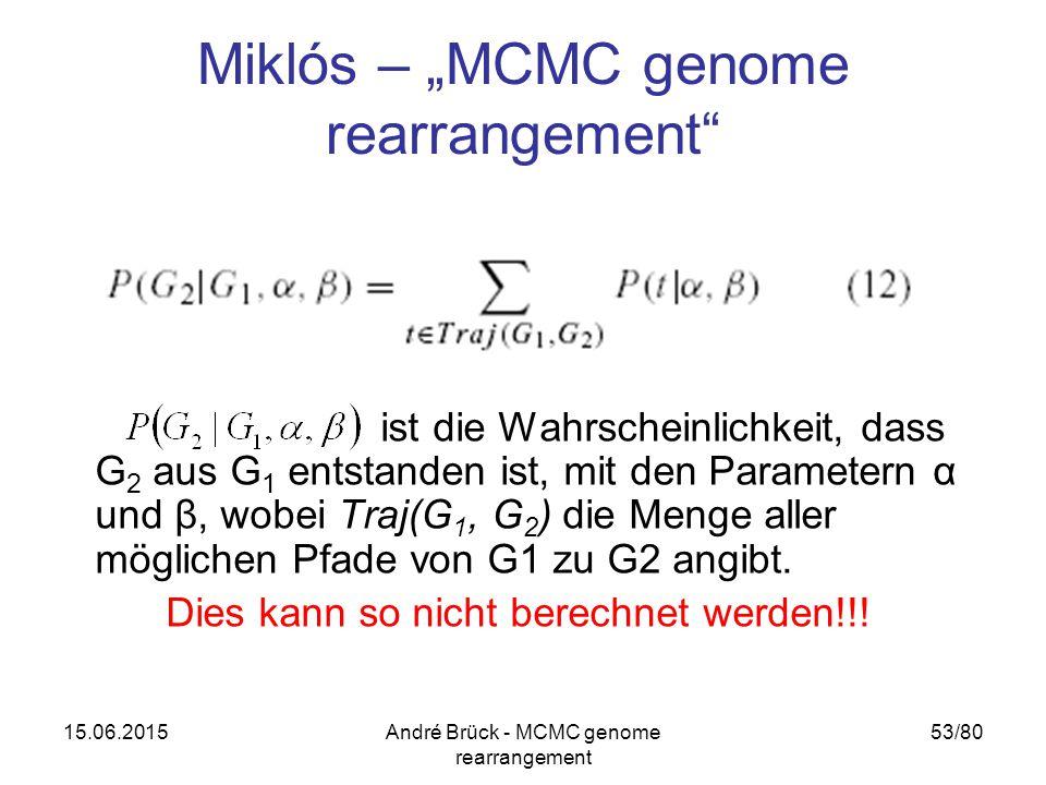 """15.06.2015André Brück - MCMC genome rearrangement 53/80 Miklós – """"MCMC genome rearrangement ist die Wahrscheinlichkeit, dass G 2 aus G 1 entstanden ist, mit den Parametern α und β, wobei Traj(G 1, G 2 ) die Menge aller möglichen Pfade von G1 zu G2 angibt."""