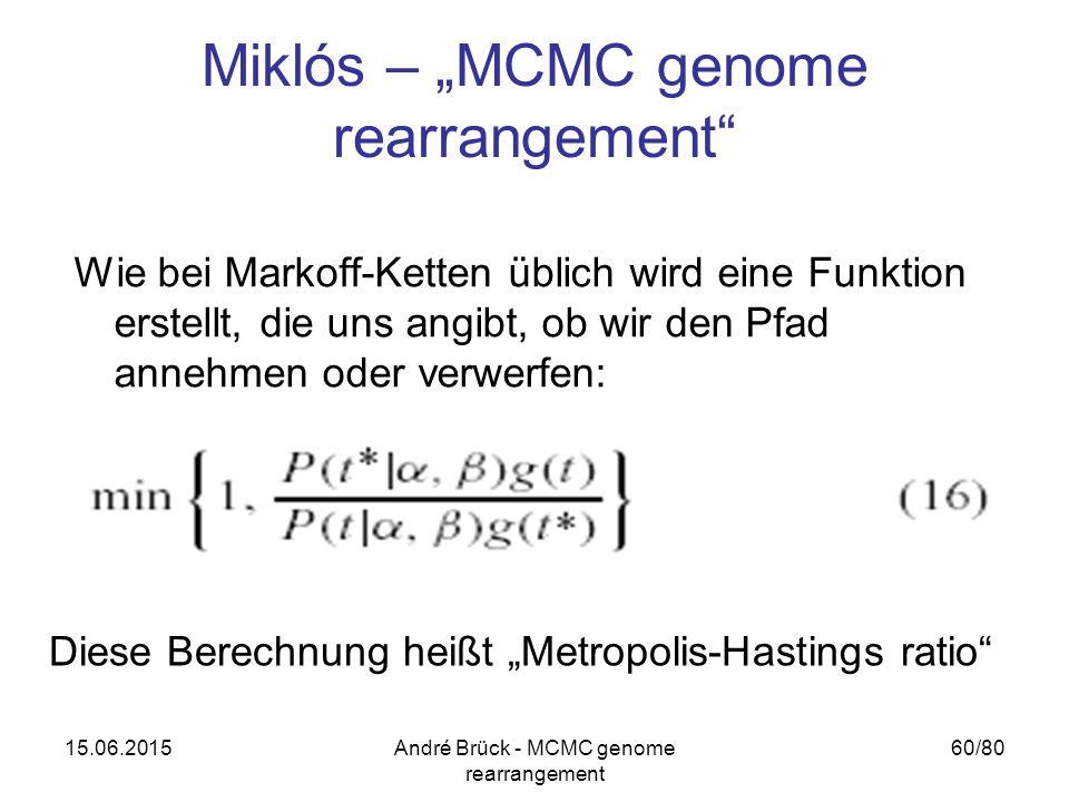 """15.06.2015André Brück - MCMC genome rearrangement 60/80 Miklós – """"MCMC genome rearrangement Wie bei Markoff-Ketten üblich wird eine Funktion erstellt, die uns angibt, ob wir den Pfad annehmen oder verwerfen: Diese Berechnung heißt """"Metropolis-Hastings ratio"""