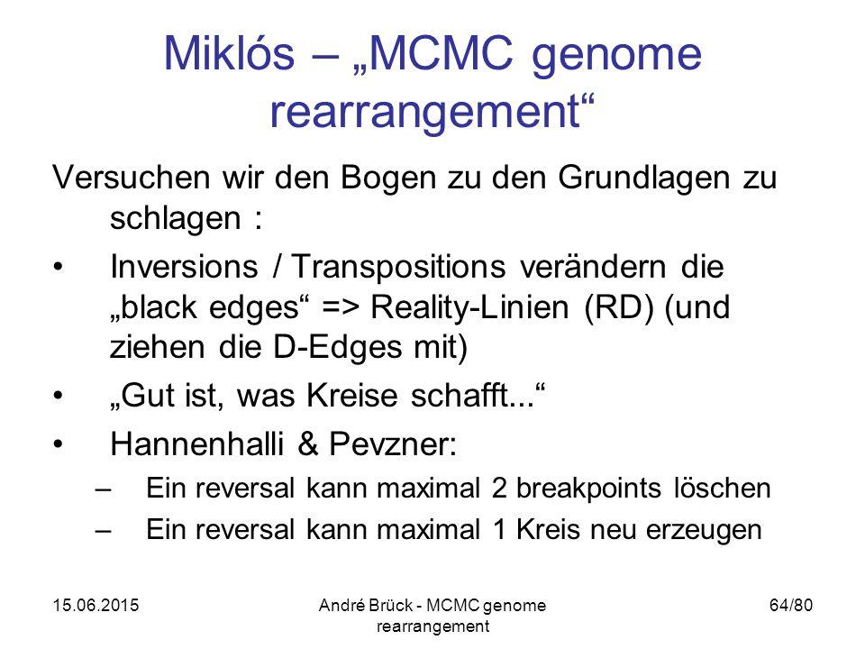 """15.06.2015André Brück - MCMC genome rearrangement 64/80 Miklós – """"MCMC genome rearrangement Versuchen wir den Bogen zu den Grundlagen zu schlagen : Inversions / Transpositions verändern die """"black edges => Reality-Linien (RD) (und ziehen die D-Edges mit) """"Gut ist, was Kreise schafft... Hannenhalli & Pevzner: –Ein reversal kann maximal 2 breakpoints löschen –Ein reversal kann maximal 1 Kreis neu erzeugen"""