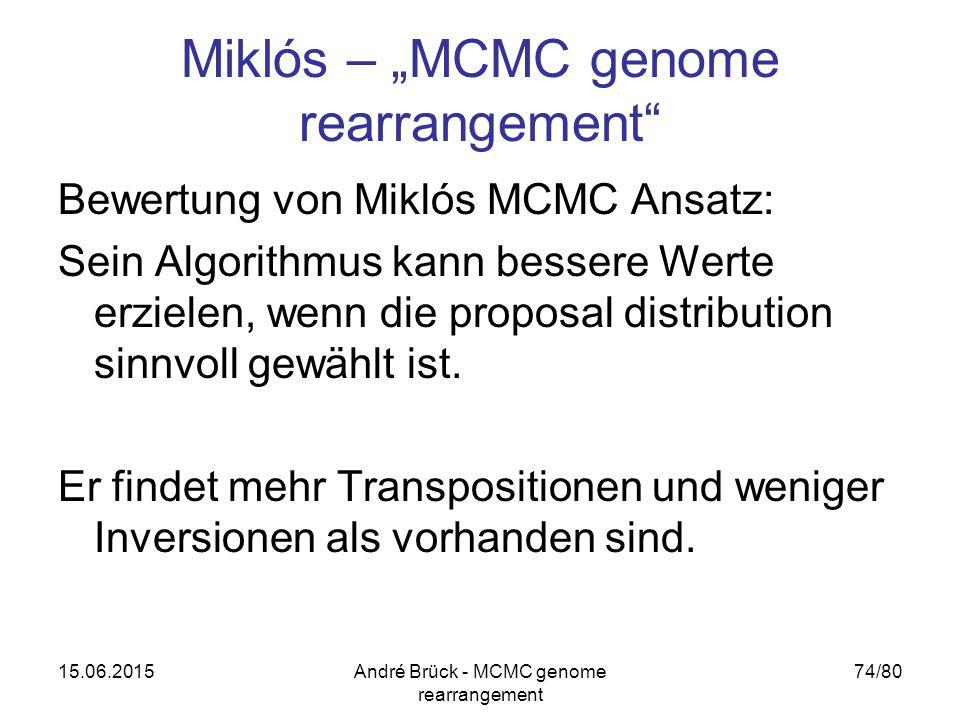 """15.06.2015André Brück - MCMC genome rearrangement 74/80 Miklós – """"MCMC genome rearrangement Bewertung von Miklós MCMC Ansatz: Sein Algorithmus kann bessere Werte erzielen, wenn die proposal distribution sinnvoll gewählt ist."""