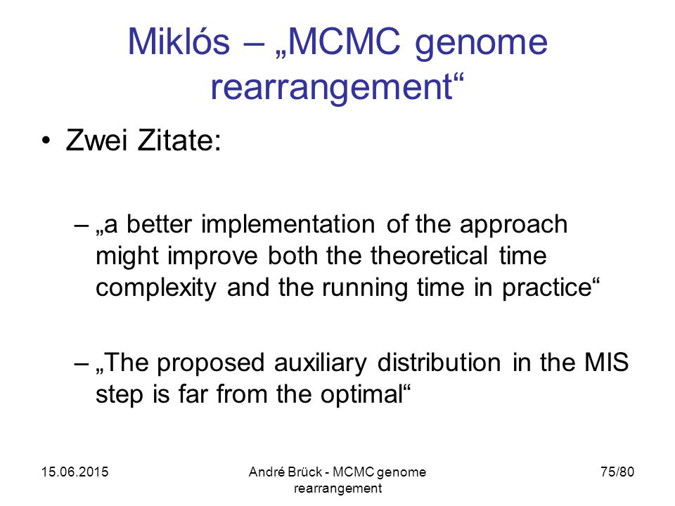 "15.06.2015André Brück - MCMC genome rearrangement 75/80 Miklós – ""MCMC genome rearrangement Zwei Zitate: –""a better implementation of the approach might improve both the theoretical time complexity and the running time in practice –""The proposed auxiliary distribution in the MIS step is far from the optimal"