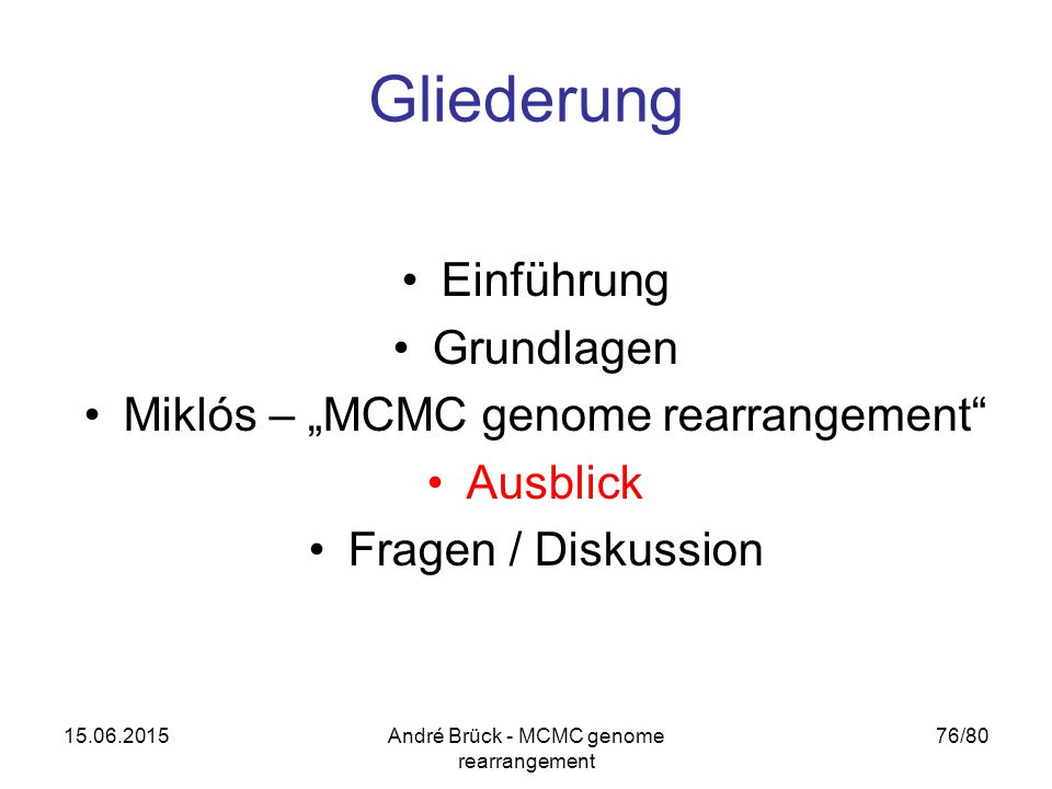 "15.06.2015André Brück - MCMC genome rearrangement 76/80 Gliederung Einführung Grundlagen Miklós – ""MCMC genome rearrangement"" Ausblick Fragen / Diskus"