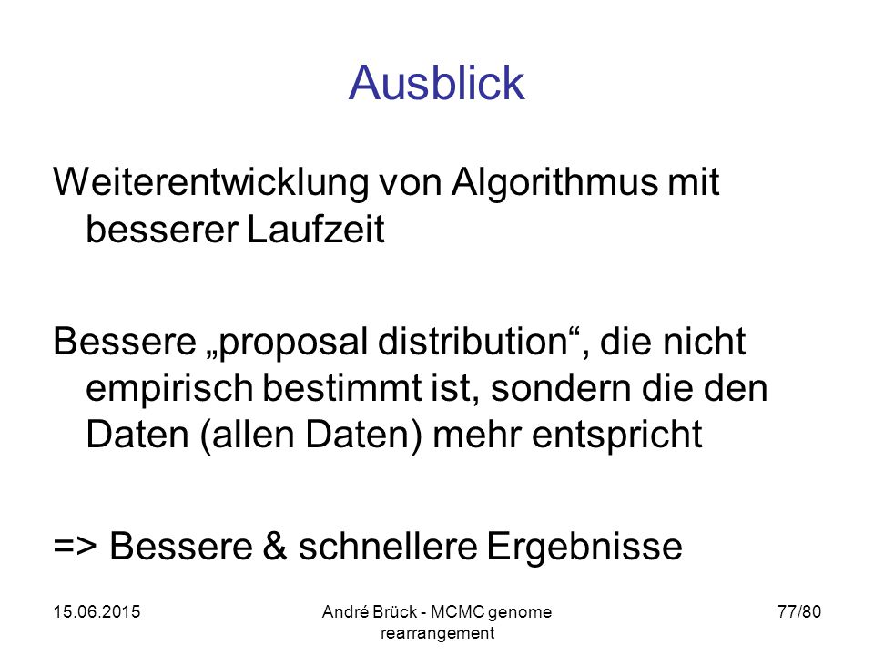 """15.06.2015André Brück - MCMC genome rearrangement 77/80 Ausblick Weiterentwicklung von Algorithmus mit besserer Laufzeit Bessere """"proposal distribution , die nicht empirisch bestimmt ist, sondern die den Daten (allen Daten) mehr entspricht => Bessere & schnellere Ergebnisse"""