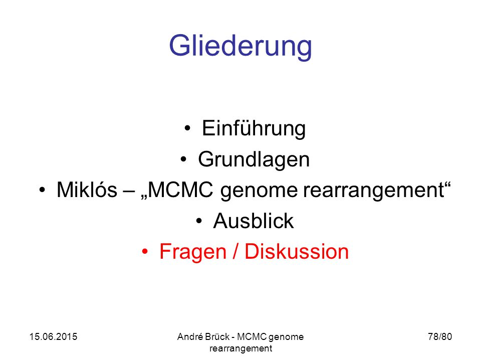 "15.06.2015André Brück - MCMC genome rearrangement 78/80 Gliederung Einführung Grundlagen Miklós – ""MCMC genome rearrangement"" Ausblick Fragen / Diskus"