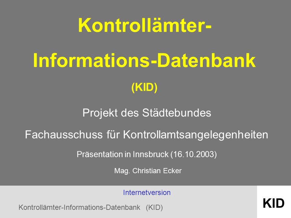 Kontrollämter-Informations-Datenbank (KID) KID Kontrollämter- Informations-Datenbank (KID) Projekt des Städtebundes Fachausschuss für Kontrollamtsangelegenheiten Präsentation in Innsbruck (16.10.2003) Mag.