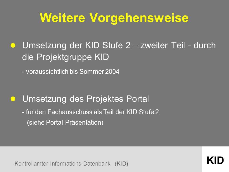Kontrollämter-Informations-Datenbank (KID) KID Weitere Vorgehensweise Umsetzung der KID Stufe 2 – zweiter Teil - durch die Projektgruppe KID - voraussichtlich bis Sommer 2004 Umsetzung des Projektes Portal - für den Fachausschuss als Teil der KID Stufe 2 (siehe Portal-Präsentation)