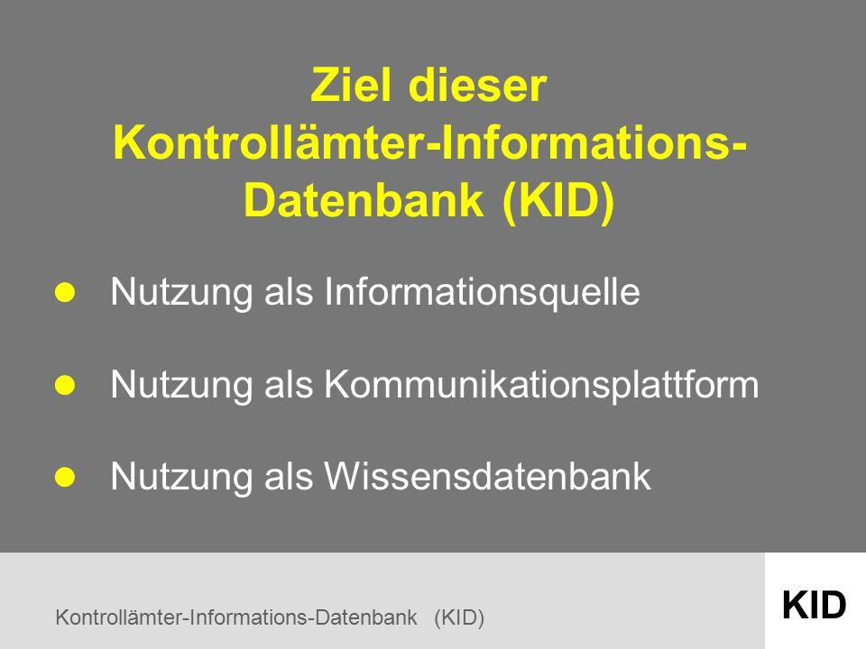 Kontrollämter-Informations-Datenbank (KID) KID Ziel dieser Kontrollämter-Informations- Datenbank (KID) Nutzung als Informationsquelle Nutzung als Kommunikationsplattform Nutzung als Wissensdatenbank