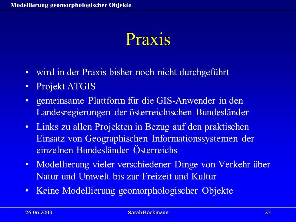 Modellierung geomorphologischer Objekte 26.06.2003Sarah Böckmann25 Praxis wird in der Praxis bisher noch nicht durchgeführt Projekt ATGIS gemeinsame P