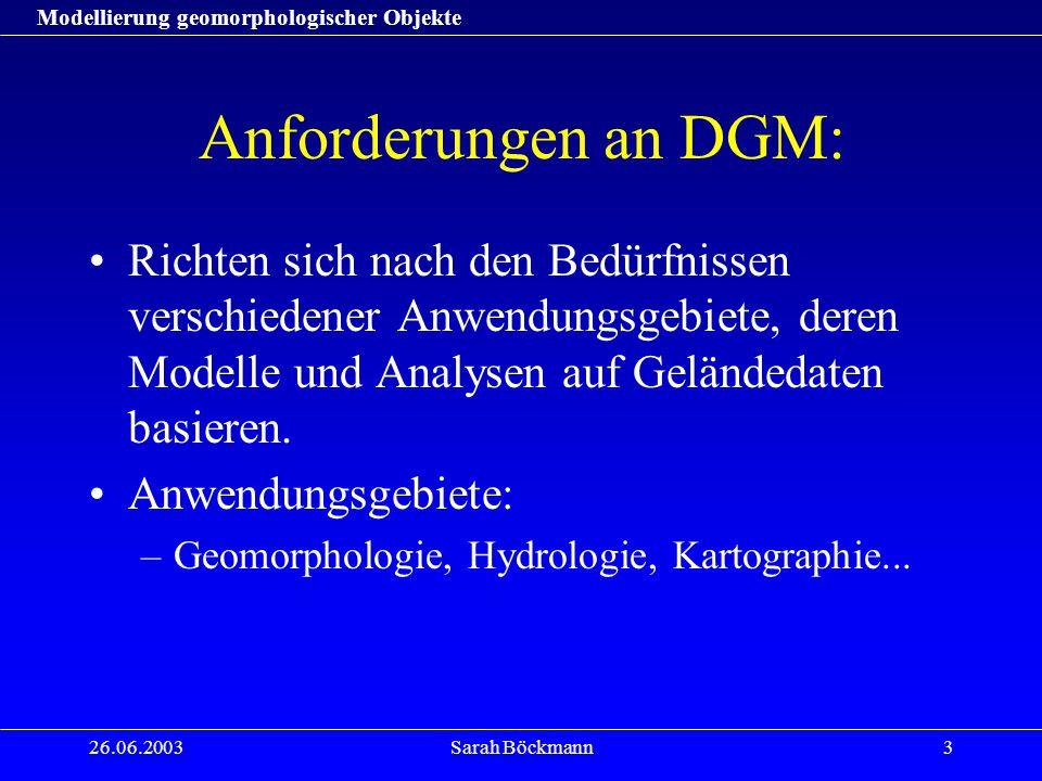 Modellierung geomorphologischer Objekte 26.06.2003Sarah Böckmann3 Anforderungen an DGM: Richten sich nach den Bedürfnissen verschiedener Anwendungsgeb