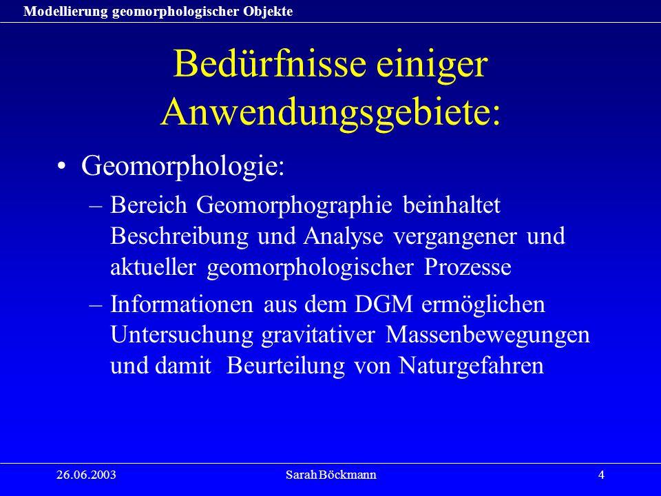 Modellierung geomorphologischer Objekte 26.06.2003Sarah Böckmann4 Bedürfnisse einiger Anwendungsgebiete: Geomorphologie: –Bereich Geomorphographie bei