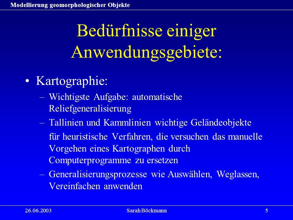 Modellierung geomorphologischer Objekte 26.06.2003Sarah Böckmann6 Probleme: Vielfalt der Anforderungen an Methoden der Modellierung geomorphologischer Objekte einzelne Fachbereiche verlangen eine auf ihre Anwendungen und Zielsetzungen abgestimmte Modellierung Übertragung auf andere Bereiche stark eingeschränkt und mit erheblichen Änderungen verbunden