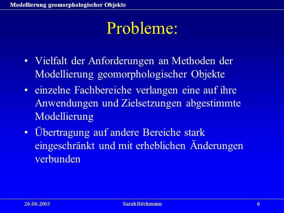 Modellierung geomorphologischer Objekte 26.06.2003Sarah Böckmann7 Probleme: Definitionsunschärfe –Je nach Anwendungsgebiet existieren für gleiche Geländeobjekte unterschiedliche Definitionen und unterschiedliche Namen Genaue Abgrenzung der Objekte i.d.R.