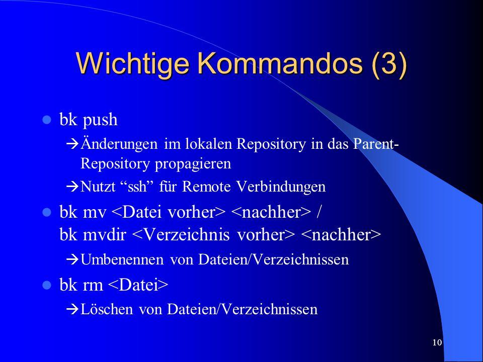 10 Wichtige Kommandos (3) bk push  Änderungen im lokalen Repository in das Parent- Repository propagieren  Nutzt ssh für Remote Verbindungen bk mv / bk mvdir  Umbenennen von Dateien/Verzeichnissen bk rm  Löschen von Dateien/Verzeichnissen