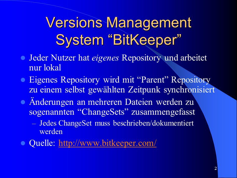 2 Versions Management System BitKeeper Jeder Nutzer hat eigenes Repository und arbeitet nur lokal Eigenes Repository wird mit Parent Repository zu einem selbst gewählten Zeitpunk synchronisiert Änderungen an mehreren Dateien werden zu sogenannten ChangeSets zusammengefasst – Jedes ChangeSet muss beschrieben/dokumentiert werden Quelle: http://www.bitkeeper.com/http://www.bitkeeper.com/