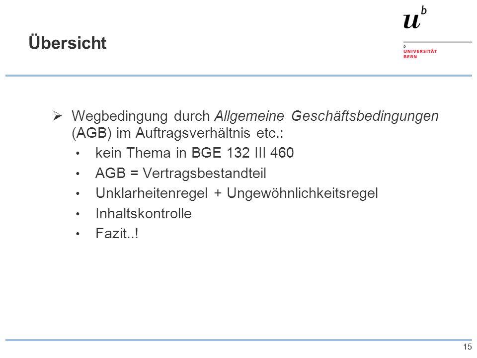 15 Übersicht  Wegbedingung durch Allgemeine Geschäftsbedingungen (AGB) im Auftragsverhältnis etc.: kein Thema in BGE 132 III 460 AGB = Vertragsbestan