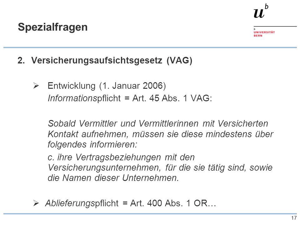 17 Spezialfragen 2.Versicherungsaufsichtsgesetz (VAG)  Entwicklung (1. Januar 2006) Informationspflicht = Art. 45 Abs. 1 VAG: Sobald Vermittler und V