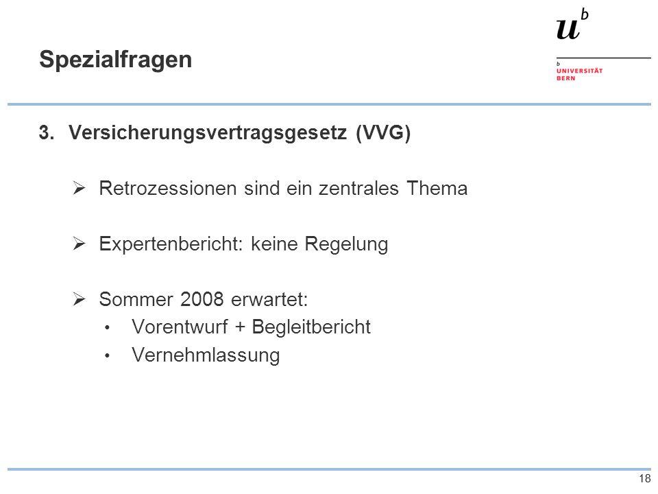 18 Spezialfragen 3.Versicherungsvertragsgesetz (VVG)  Retrozessionen sind ein zentrales Thema  Expertenbericht: keine Regelung  Sommer 2008 erwarte