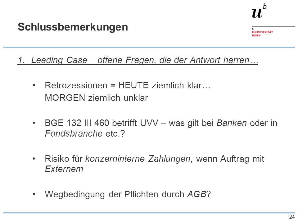 24 Schlussbemerkungen 1.Leading Case – offene Fragen, die der Antwort harren… Retrozessionen = HEUTE ziemlich klar… MORGEN ziemlich unklar BGE 132 III 460 betrifft UVV – was gilt bei Banken oder in Fondsbranche etc..