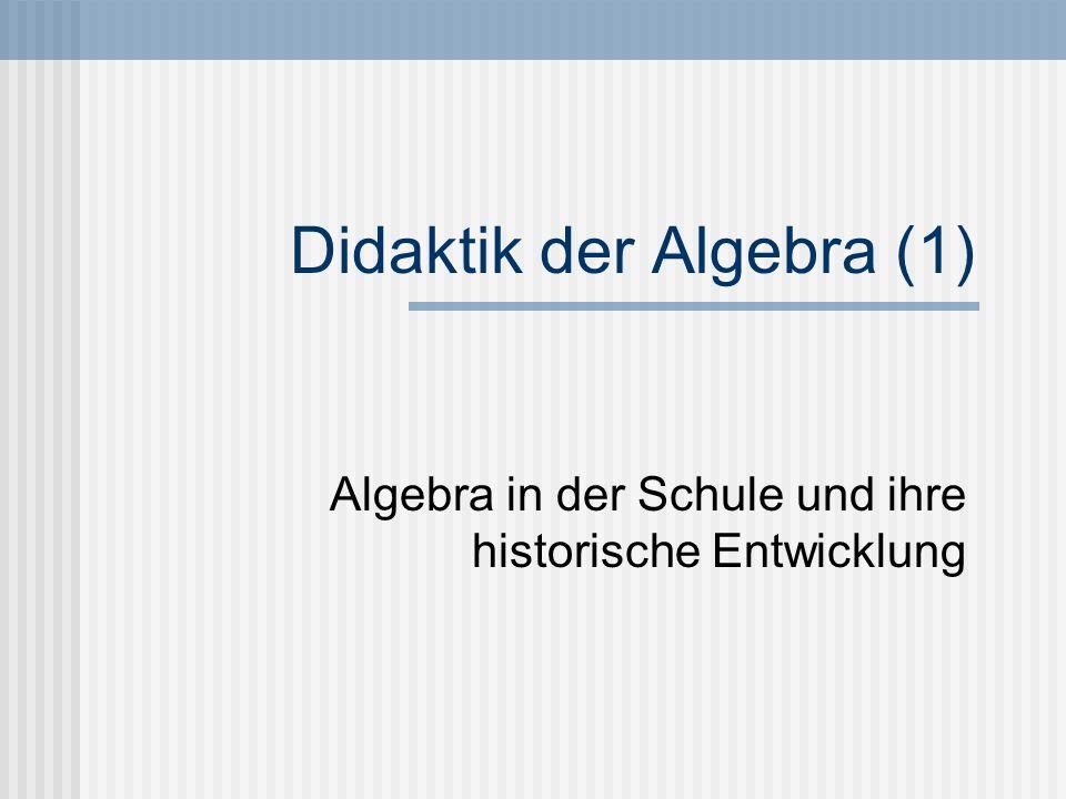 Didaktik der Algebra (1) Algebra in der Schule und ihre historische Entwicklung