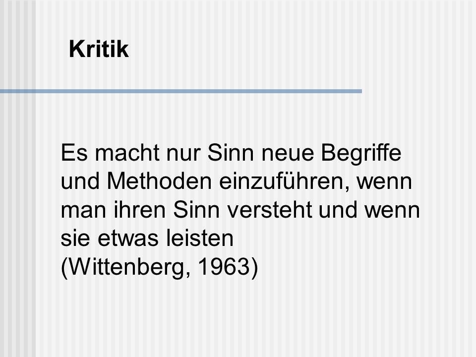 Es macht nur Sinn neue Begriffe und Methoden einzuführen, wenn man ihren Sinn versteht und wenn sie etwas leisten (Wittenberg, 1963) Kritik